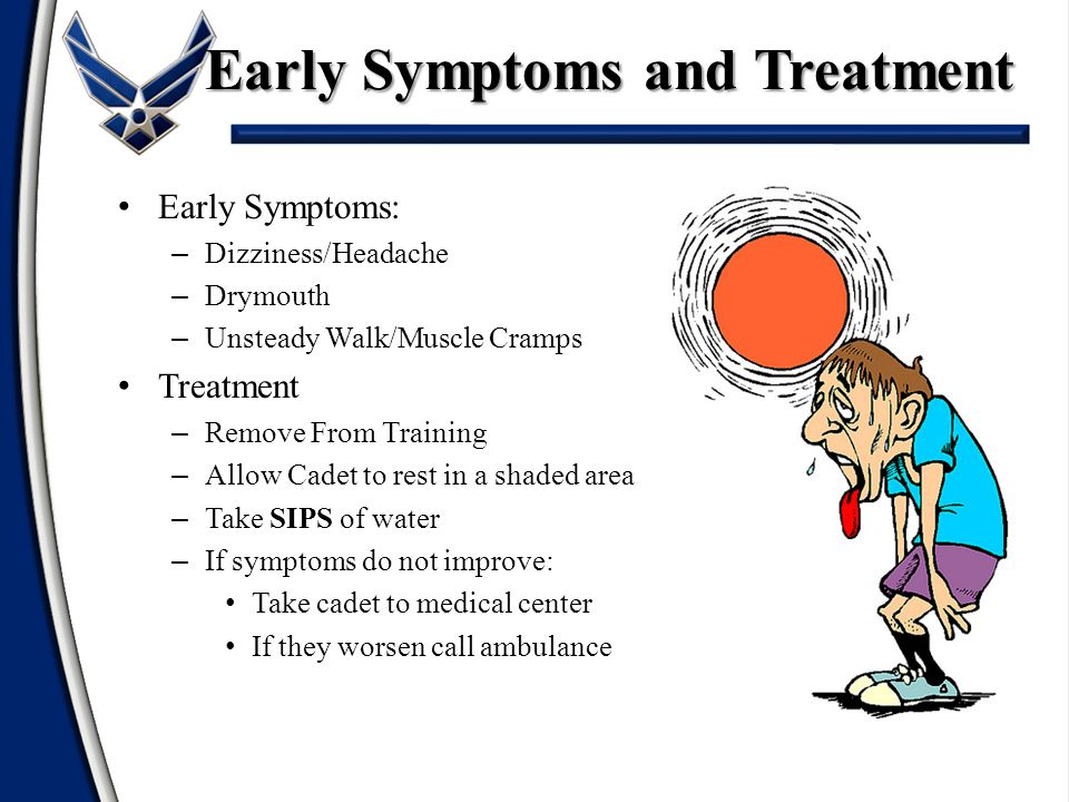 Early Symptoms: – Dizziness/Headache – Drymouth – Unsteady Walk/Muscle Cramps Treatment – Remove From Training – Allow Cadet to rest in a shaded area – Take SIPS of water – If symptoms do not improve: Take cadet to medical center If they worsen call ambulance Early Symptoms and Treatment