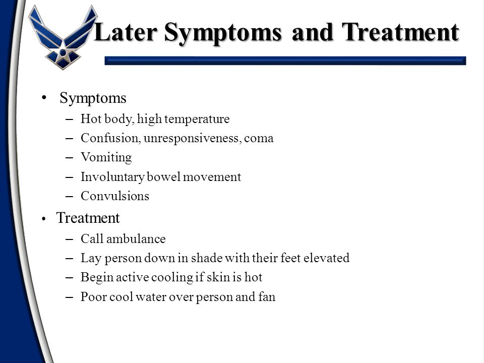 Symptoms – Hot body, high temperature – Confusion, unresponsiveness, coma – Vomiting – Involuntary bowel movement – Convulsions Treatment – Call ambulance – Lay person down in shade with their feet elevated – Begin active cooling if skin is hot – Poor cool water over person and fan Later Symptoms and Treatment