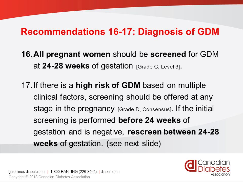 guidelines.diabetes.ca | 1-800-BANTING (226-8464) | diabetes.ca Copyright © 2013 Canadian Diabetes Association Recommendations 16-17: Diagnosis of GDM