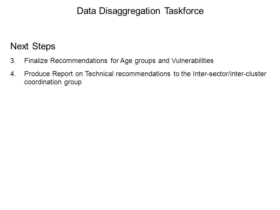 Data Disaggregation Taskforce Next Steps 3.Finalize Recommendations for Age groups and Vulnerabilities 4.Produce Report on Technical recommendations to the Inter-sector/inter-cluster coordination group