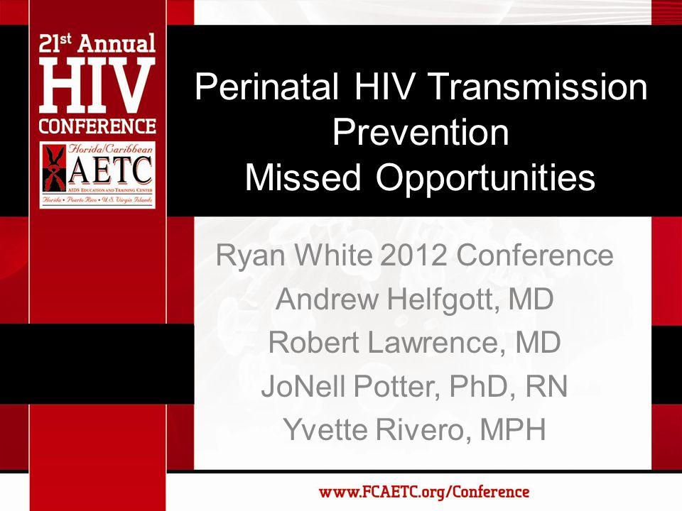 Perinatal HIV Transmission Prevention Missed Opportunities Ryan White 2012 Conference Andrew Helfgott, MD Robert Lawrence, MD JoNell Potter, PhD, RN Yvette Rivero, MPH