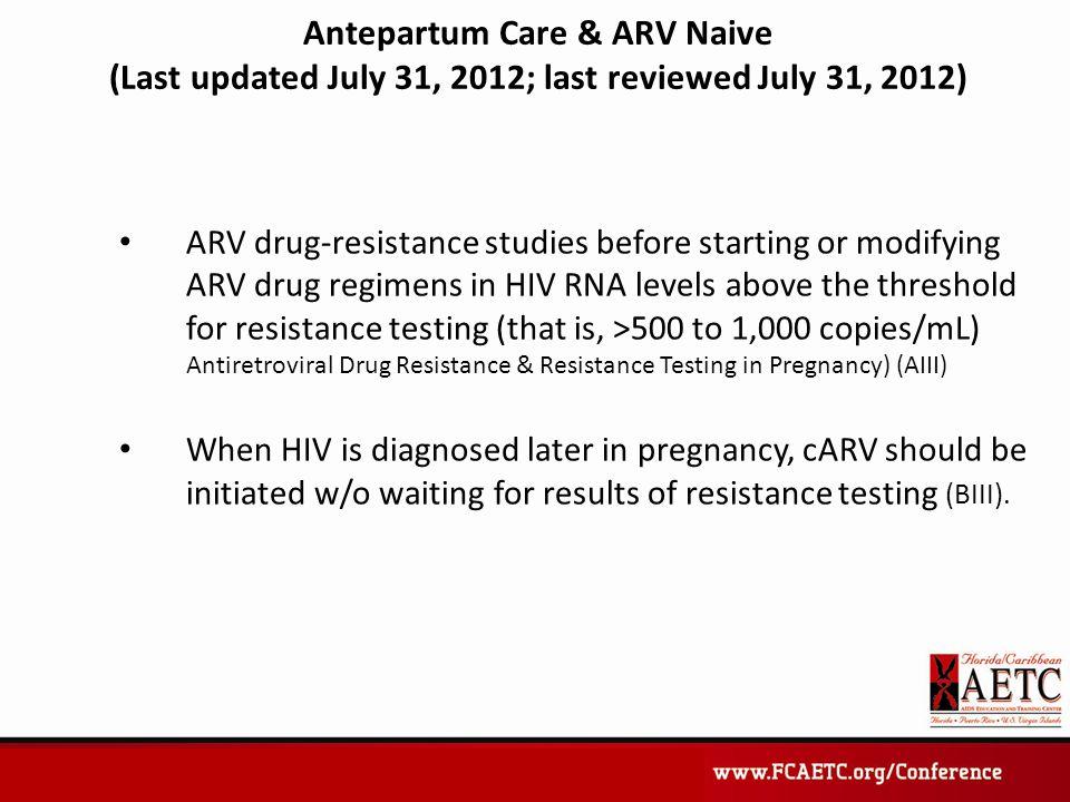 Antepartum Care & ARV Naive (Last updated July 31, 2012; last reviewed July 31, 2012) ARV drug-resistance studies before starting or modifying ARV dru