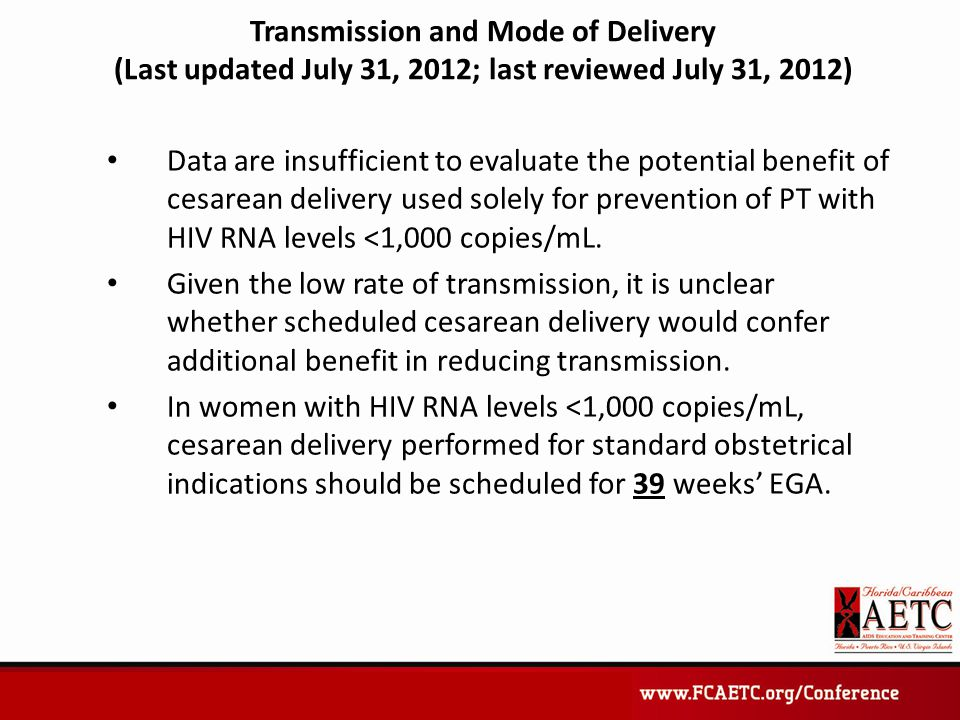 Transmission and Mode of Delivery (Last updated July 31, 2012; last reviewed July 31, 2012) Data are insufficient to evaluate the potential benefit of cesarean delivery used solely for prevention of PT with HIV RNA levels <1,000 copies/mL.
