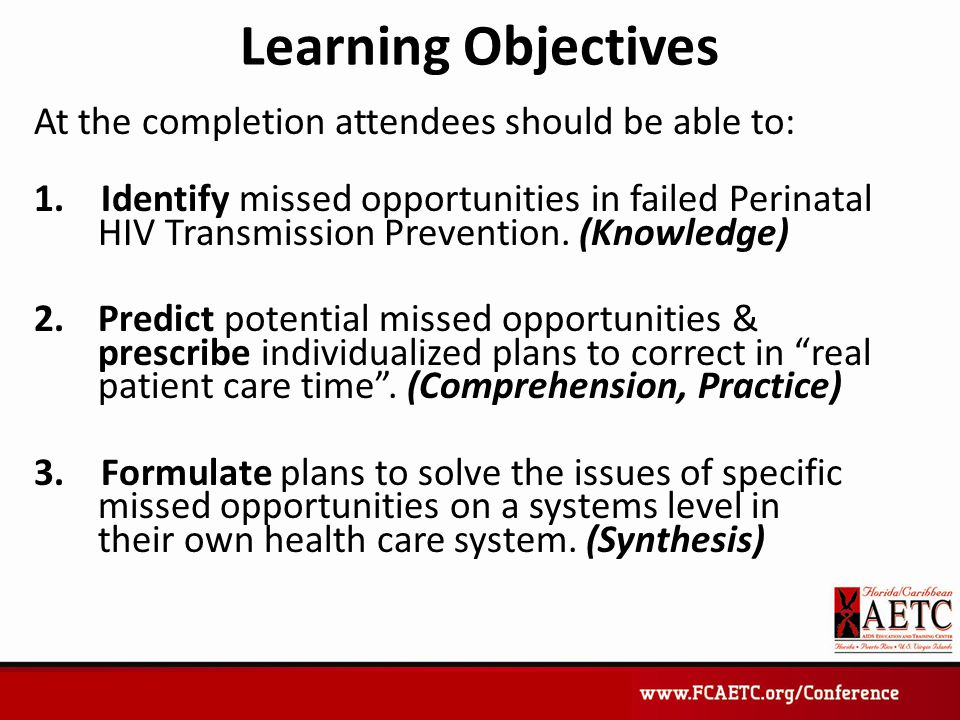 Learning Objectives At the completion attendees should be able to: 1. Identify missed opportunities in failed Perinatal HIV Transmission Prevention. (