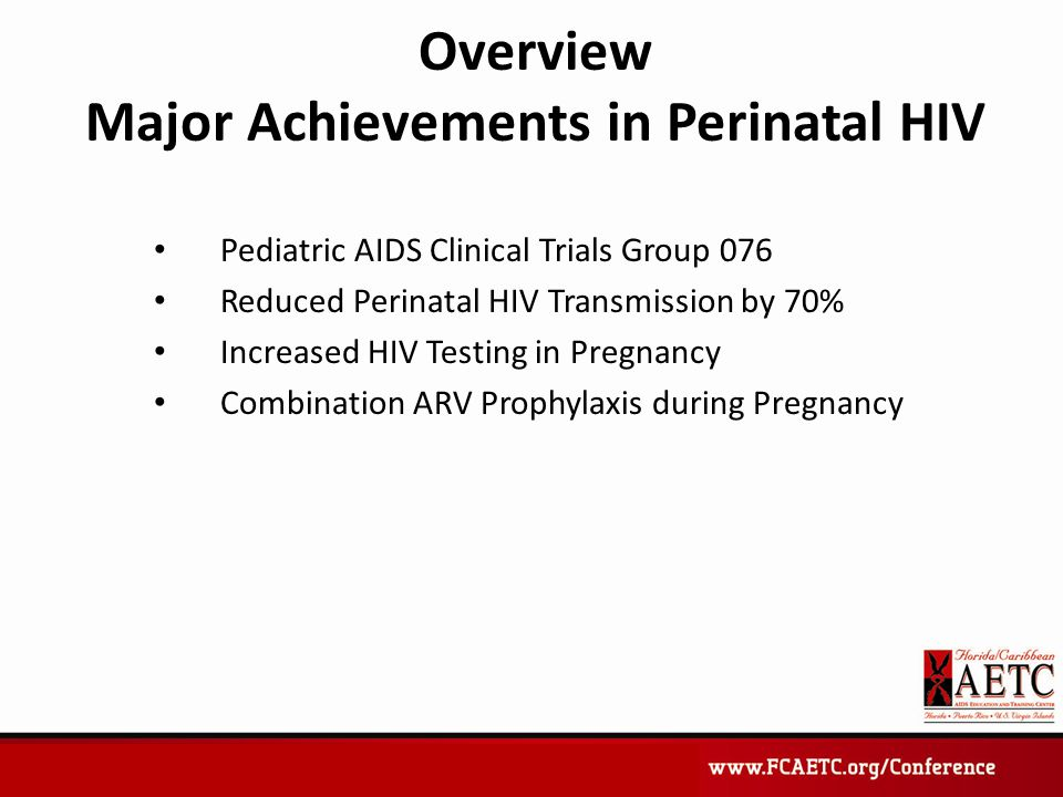 Overview Major Achievements in Perinatal HIV Pediatric AIDS Clinical Trials Group 076 Reduced Perinatal HIV Transmission by 70% Increased HIV Testing in Pregnancy Combination ARV Prophylaxis during Pregnancy