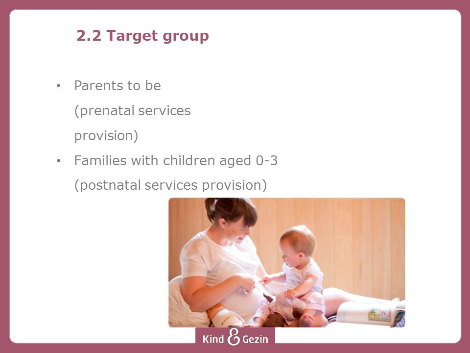 2.2 Target group Parents to be (prenatal services provision) Families with children aged 0-3 (postnatal services provision)