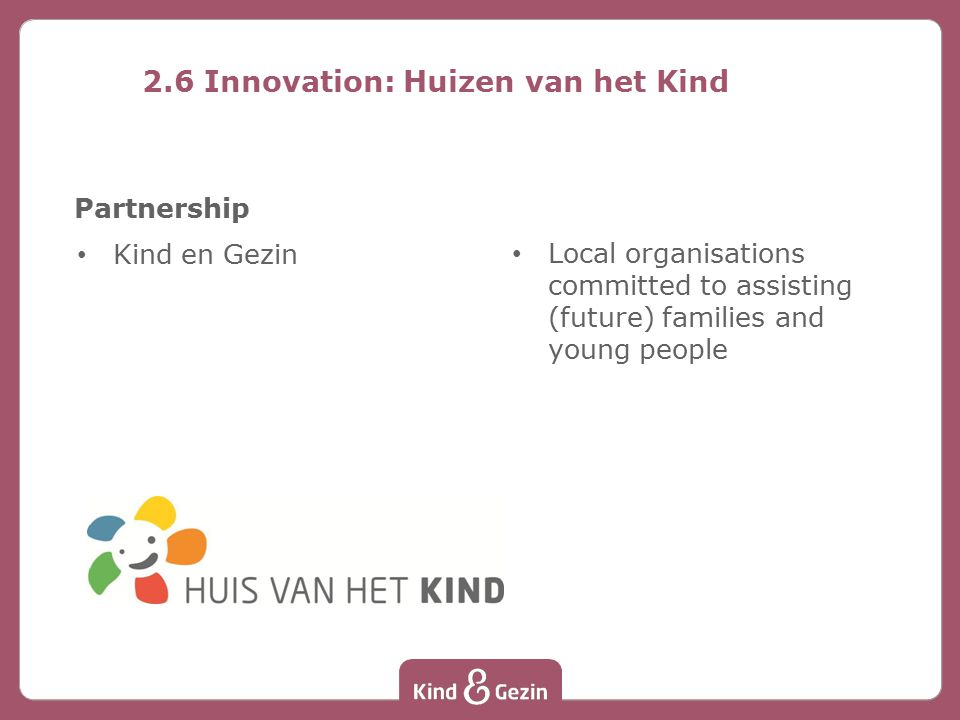 Partnership Kind en Gezin Local organisations committed to assisting (future) families and young people 2.6 Innovation: Huizen van het Kind
