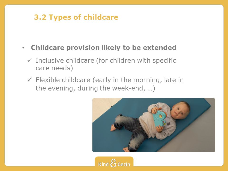 3.2 Types of childcare Childcare provision likely to be extended Inclusive childcare (for children with specific care needs) Flexible childcare (early in the morning, late in the evening, during the week-end, …)