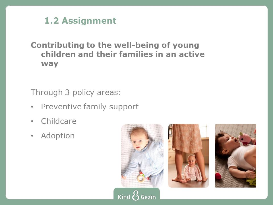 1.2 Assignment Preventive family support Free guidance for parents (to be) from pregnancy until the child is 3 Childcare No organiser but general director of childcare (Flanders and Brussels) Adoption Information to and guidance of adoptive and birth parents