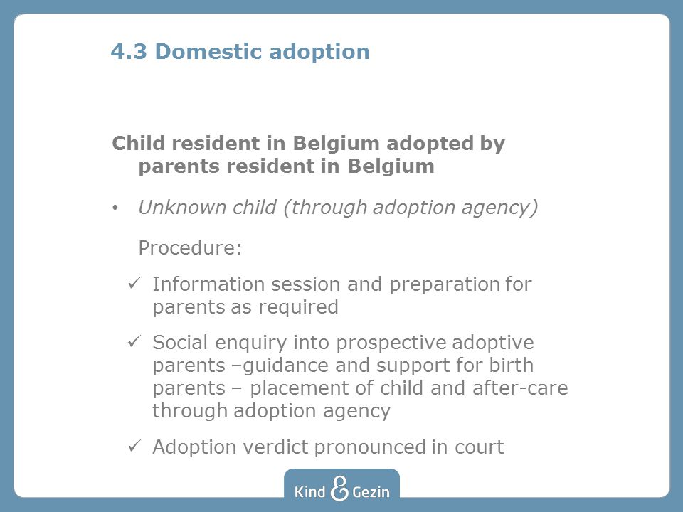 Child resident in Belgium adopted by parents resident in Belgium Unknown child (through adoption agency) Procedure: Information session and preparation for parents as required Social enquiry into prospective adoptive parents –guidance and support for birth parents – placement of child and after-care through adoption agency Adoption verdict pronounced in court 4.3 Domestic adoption
