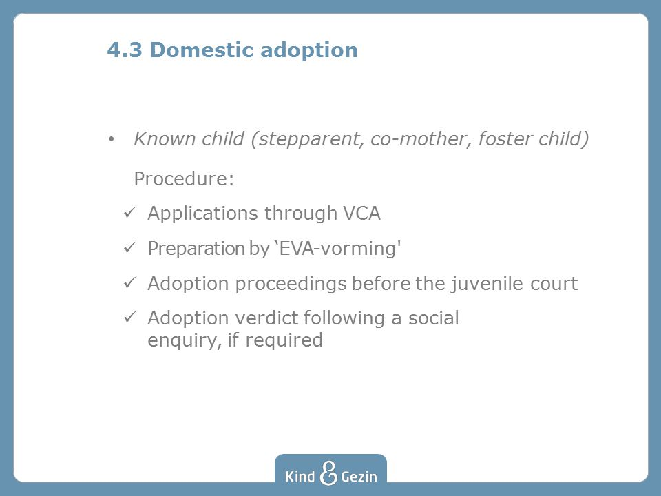 Known child (stepparent, co-mother, foster child) Procedure: Applications through VCA Preparation by 'EVA-vorming Adoption proceedings before the juvenile court Adoption verdict following a social enquiry, if required 4.3 Domestic adoption