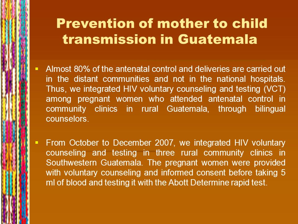 7 Prevention of mother to child transmission in Guatemala   Almost 80% of the antenatal control and deliveries are carried out in the distant communities and not in the national hospitals.