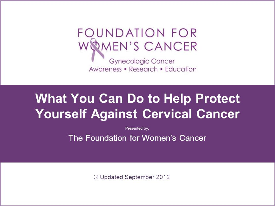 What You Can Do to Help Protect Yourself Against Cervical Cancer Presented by: The Foundation for Women's Cancer © Updated September 2012