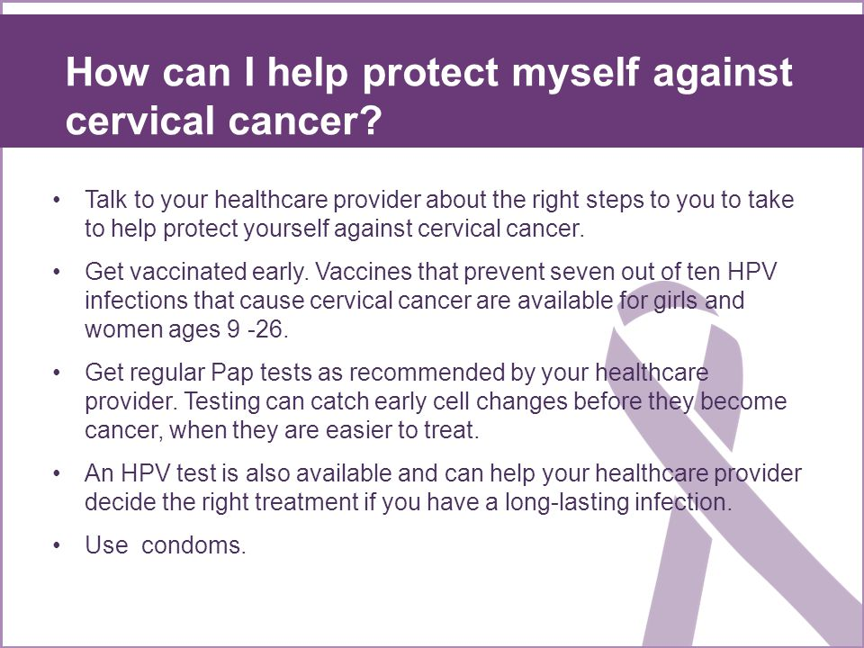 Talk to your healthcare provider about the right steps to you to take to help protect yourself against cervical cancer.