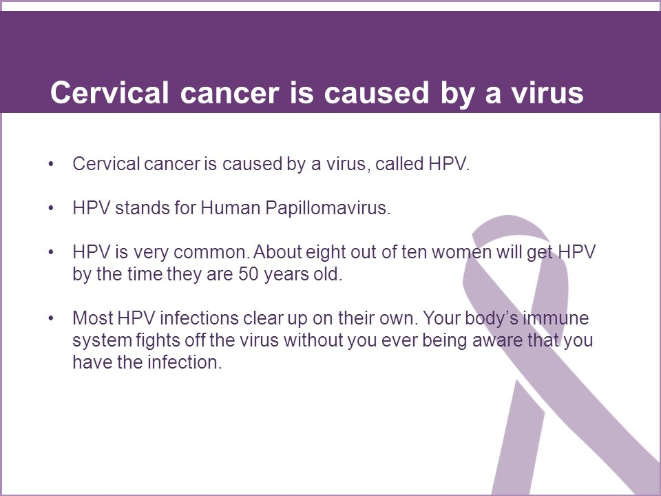 Cervical cancer is caused by a virus, called HPV.HPV stands for Human Papillomavirus.