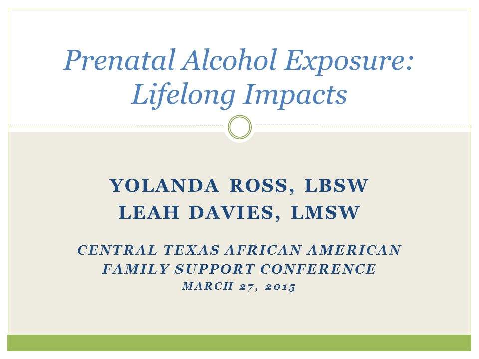 YOLANDA ROSS, LBSW LEAH DAVIES, LMSW CENTRAL TEXAS AFRICAN AMERICAN FAMILY SUPPORT CONFERENCE MARCH 27, 2015 Prenatal Alcohol Exposure: Lifelong Impacts