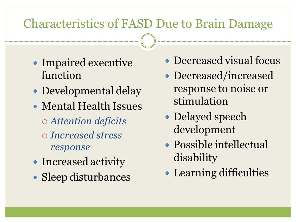 Characteristics of FASD Due to Brain Damage Impaired executive function Developmental delay Mental Health Issues  Attention deficits  Increased stress response Increased activity Sleep disturbances Decreased visual focus Decreased/increased response to noise or stimulation Delayed speech development Possible intellectual disability Learning difficulties