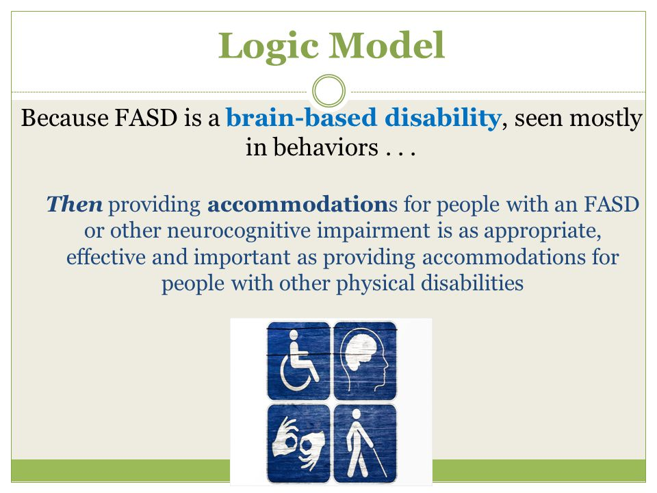 Logic Model Because FASD is a brain-based disability, seen mostly in behaviors...