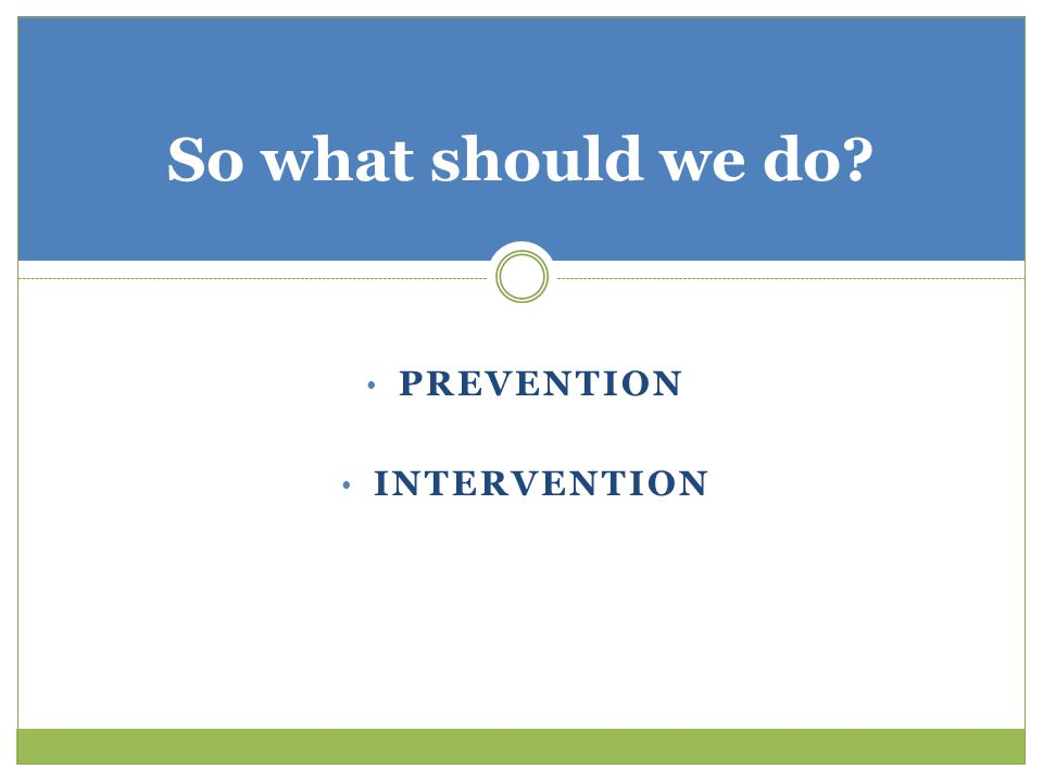 PREVENTION INTERVENTION So what should we do