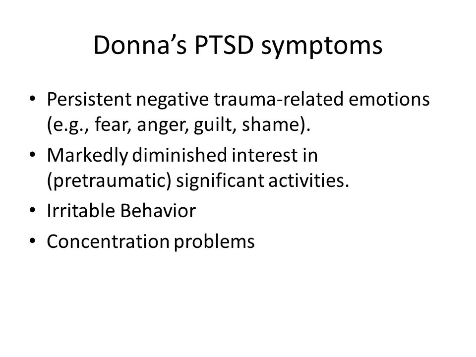 Donna's PTSD symptoms Persistent negative trauma-related emotions (e.g., fear, anger, guilt, shame).