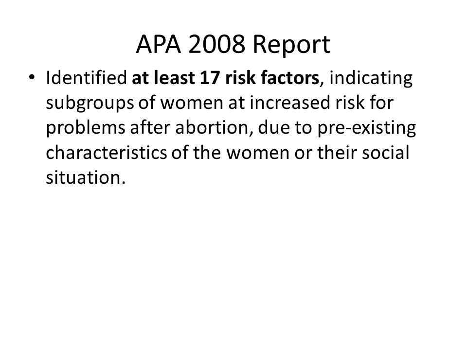 APA 2008 Report Identified at least 17 risk factors, indicating subgroups of women at increased risk for problems after abortion, due to pre-existing characteristics of the women or their social situation.