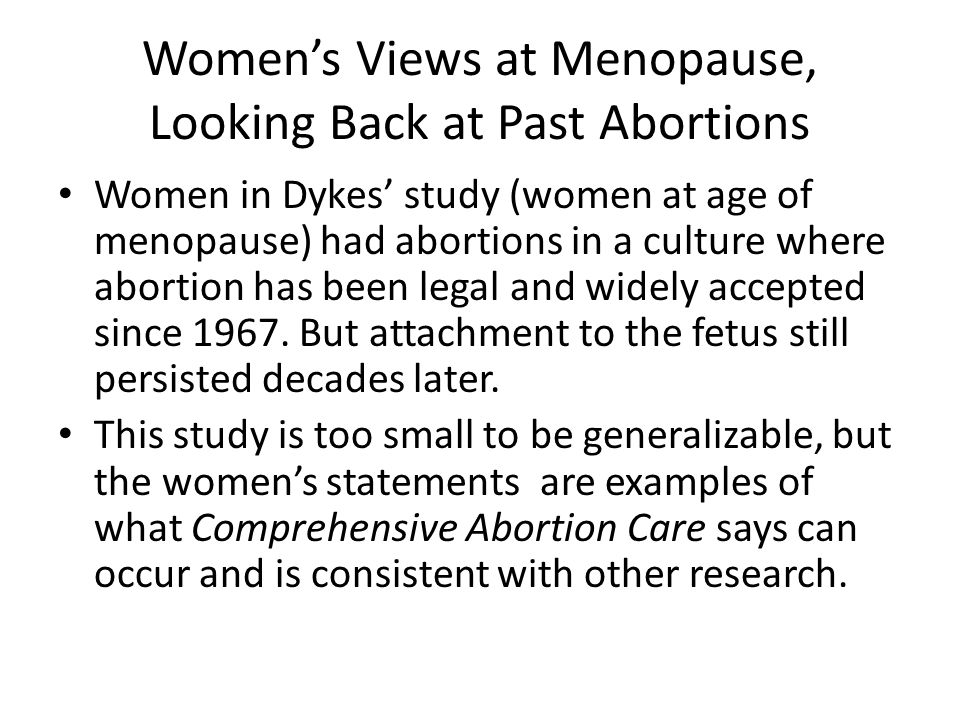 Women's Views at Menopause, Looking Back at Past Abortions Women in Dykes' study (women at age of menopause) had abortions in a culture where abortion has been legal and widely accepted since 1967.