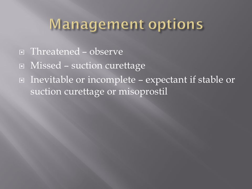  Threatened – observe  Missed – suction curettage  Inevitable or incomplete – expectant if stable or suction curettage or misoprostil