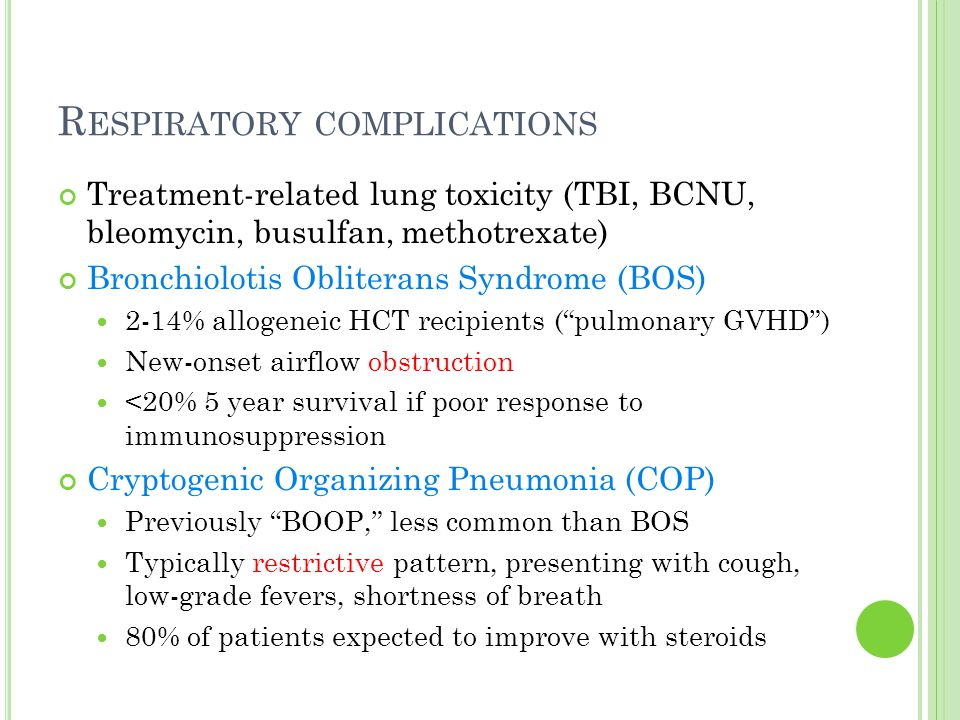 R ESPIRATORY COMPLICATIONS Treatment-related lung toxicity (TBI, BCNU, bleomycin, busulfan, methotrexate) Bronchiolotis Obliterans Syndrome (BOS) 2-14