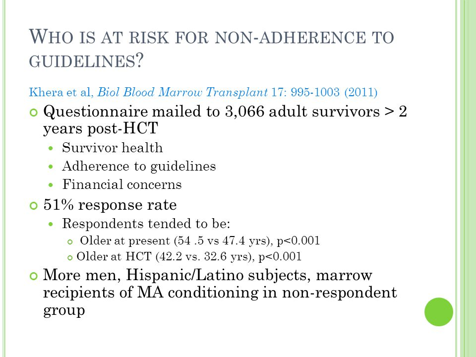 W HO IS AT RISK FOR NON - ADHERENCE TO GUIDELINES ? Khera et al, Biol Blood Marrow Transplant 17: 995-1003 (2011) Questionnaire mailed to 3,066 adult