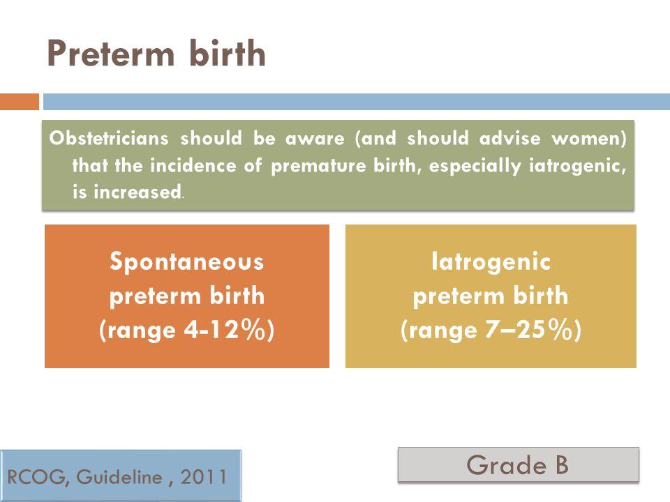 Preterm birth Spontaneous preterm birth (range 4-12%) Iatrogenic preterm birth (range 7–25%) Grade B