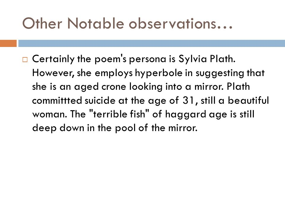 Other Notable observations…  Certainly the poem's persona is Sylvia Plath. However, she employs hyperbole in suggesting that she is an aged crone loo