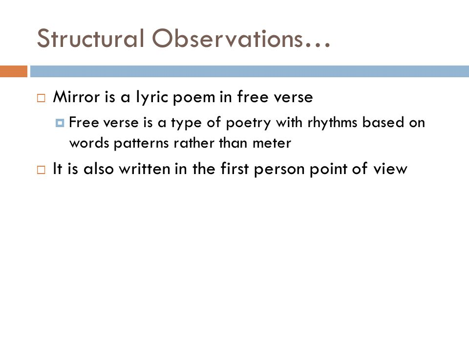 Structural Observations…  Mirror is a lyric poem in free verse  Free verse is a type of poetry with rhythms based on words patterns rather than mete