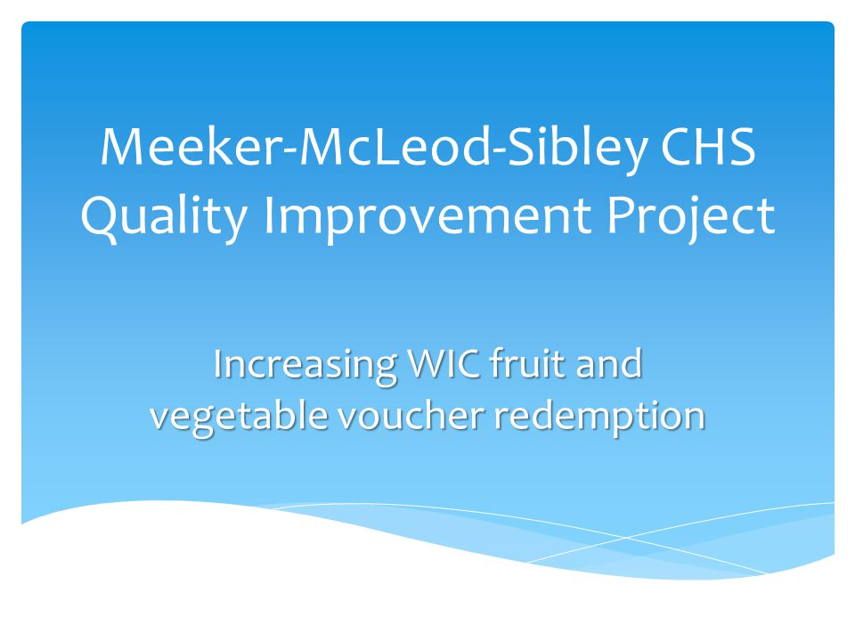 Meeker-McLeod-Sibley CHS Quality Improvement Project Increasing WIC fruit and vegetable voucher redemption