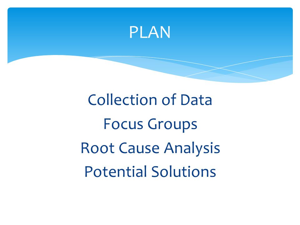 Collection of Data Focus Groups Root Cause Analysis Potential Solutions PLAN