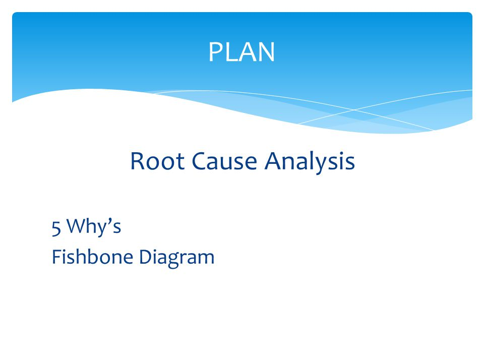 Root Cause Analysis 5 Why's Fishbone Diagram PLAN