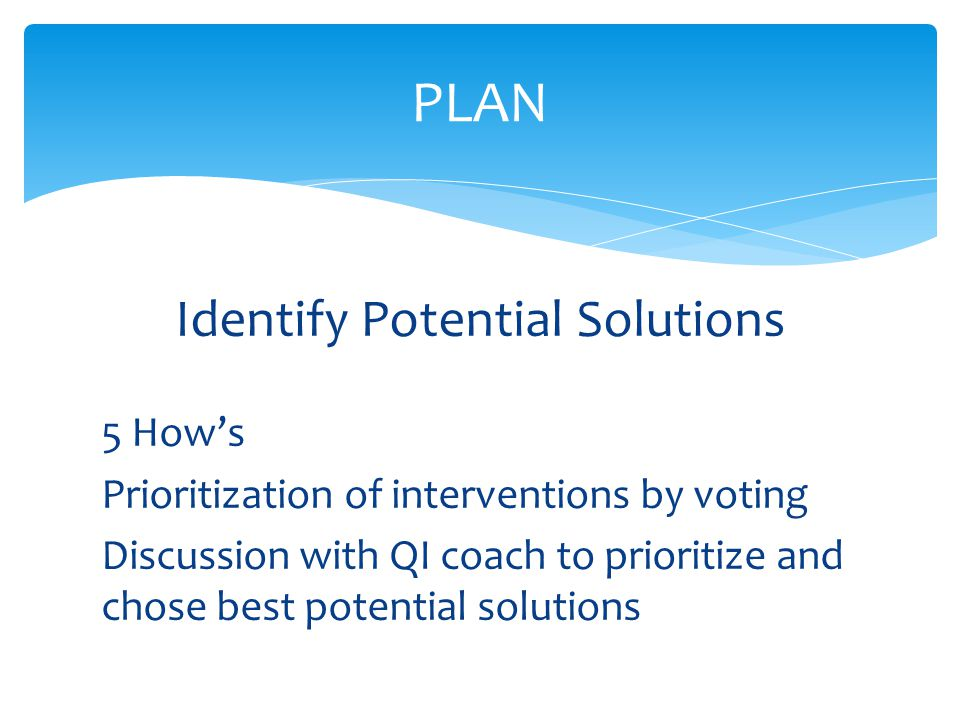 Identify Potential Solutions 5 How's Prioritization of interventions by voting Discussion with QI coach to prioritize and chose best potential solutions PLAN