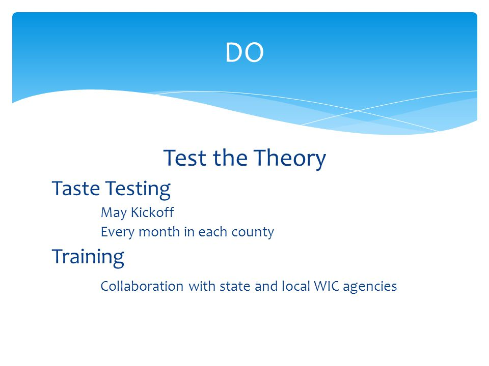 Test the Theory Taste Testing May Kickoff Every month in each county Training Collaboration with state and local WIC agencies DO