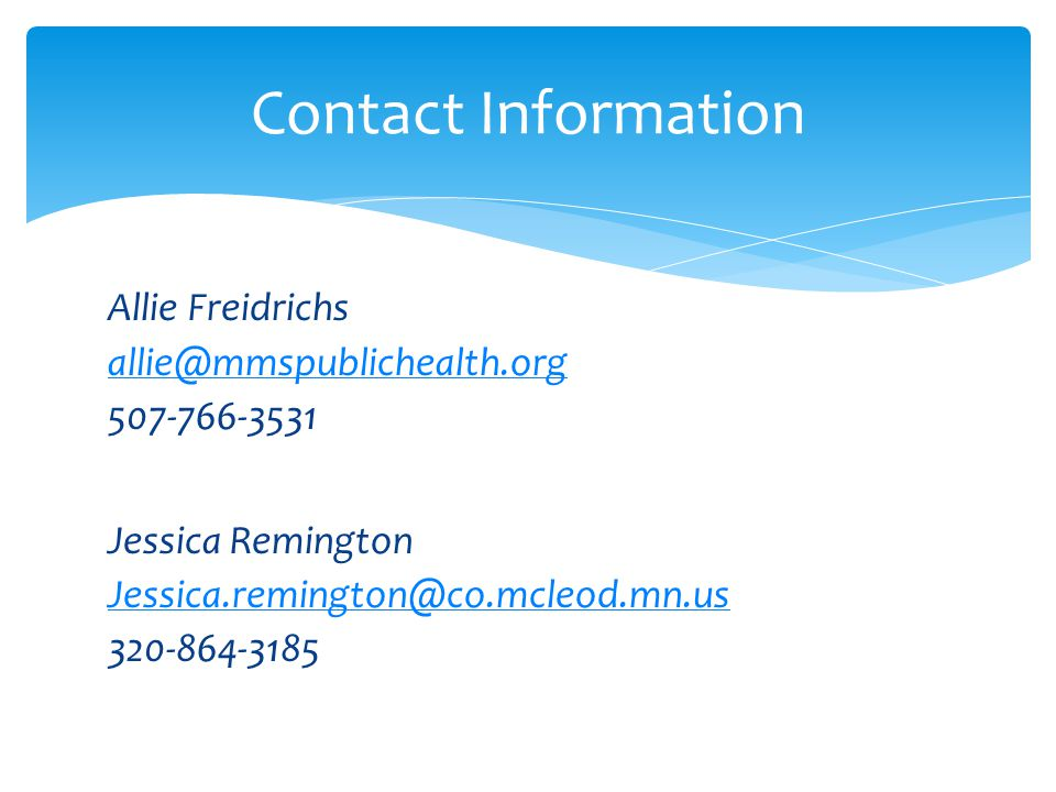 Allie Freidrichs allie@mmspublichealth.org 507-766-3531 Jessica Remington Jessica.remington@co.mcleod.mn.us 320-864-3185 Contact Information
