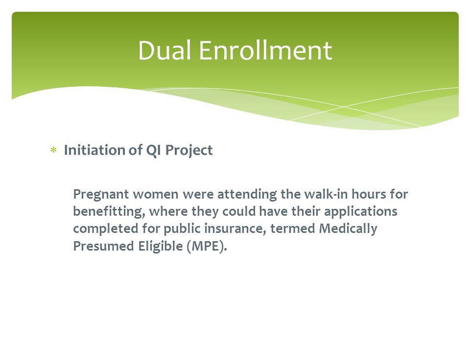  Initiation of QI Project Pregnant women were attending the walk-in hours for benefitting, where they could have their applications completed for public insurance, termed Medically Presumed Eligible (MPE).