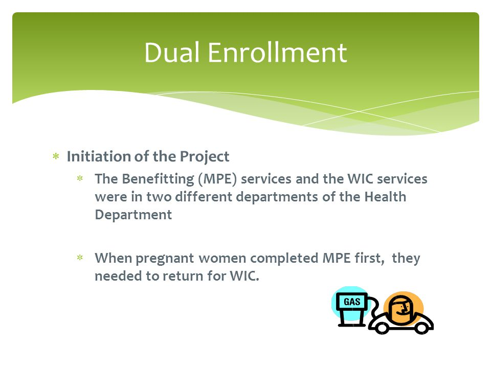  Initiation of the Project  The Benefitting (MPE) services and the WIC services were in two different departments of the Health Department  When pregnant women completed MPE first, they needed to return for WIC.
