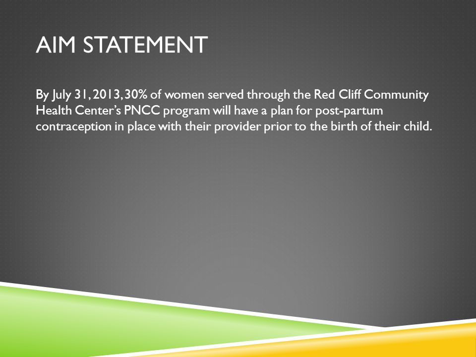 AIM STATEMENT By July 31, 2013, 30% of women served through the Red Cliff Community Health Center's PNCC program will have a plan for post-partum contraception in place with their provider prior to the birth of their child.