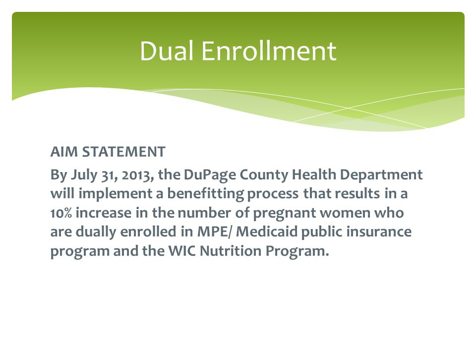 AIM STATEMENT By July 31, 2013, the DuPage County Health Department will implement a benefitting process that results in a 10% increase in the number of pregnant women who are dually enrolled in MPE/ Medicaid public insurance program and the WIC Nutrition Program.