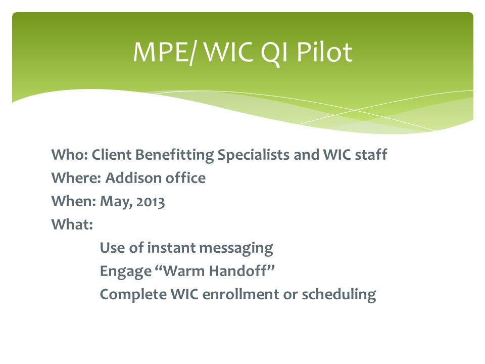 Who: Client Benefitting Specialists and WIC staff Where: Addison office When: May, 2013 What: Use of instant messaging Engage Warm Handoff Complete WIC enrollment or scheduling MPE/ WIC QI Pilot