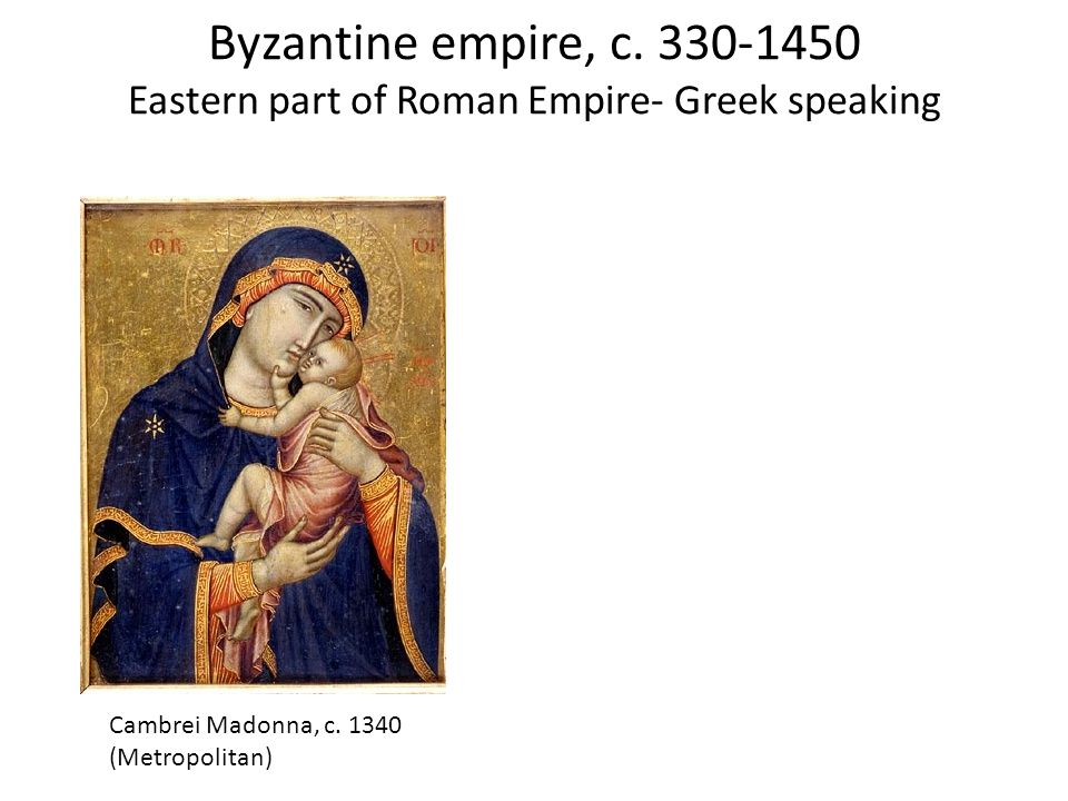 Byzantine empire, c. 330-1450 Eastern part of Roman Empire- Greek speaking Cambrei Madonna, c.