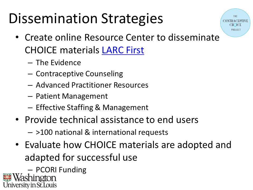 Dissemination Strategies Create online Resource Center to disseminate CHOICE materials LARC FirstLARC First – The Evidence – Contraceptive Counseling – Advanced Practitioner Resources – Patient Management – Effective Staffing & Management Provide technical assistance to end users – >100 national & international requests Evaluate how CHOICE materials are adopted and adapted for successful use – PCORI Funding 40