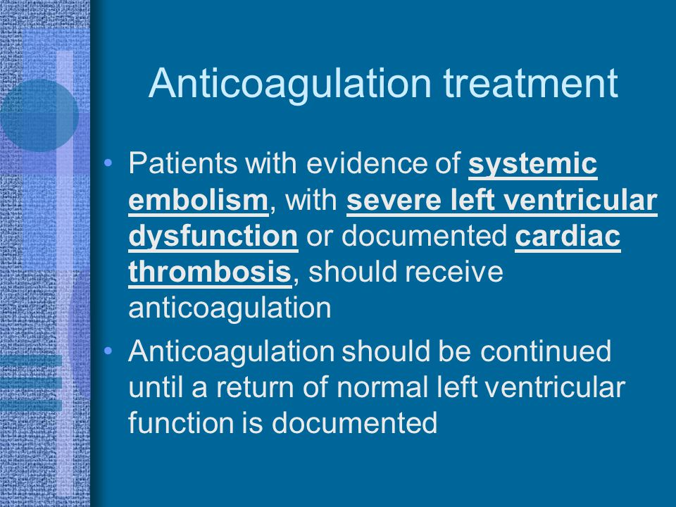 Anticoagulation treatment Patients with evidence of systemic embolism, with severe left ventricular dysfunction or documented cardiac thrombosis, shou