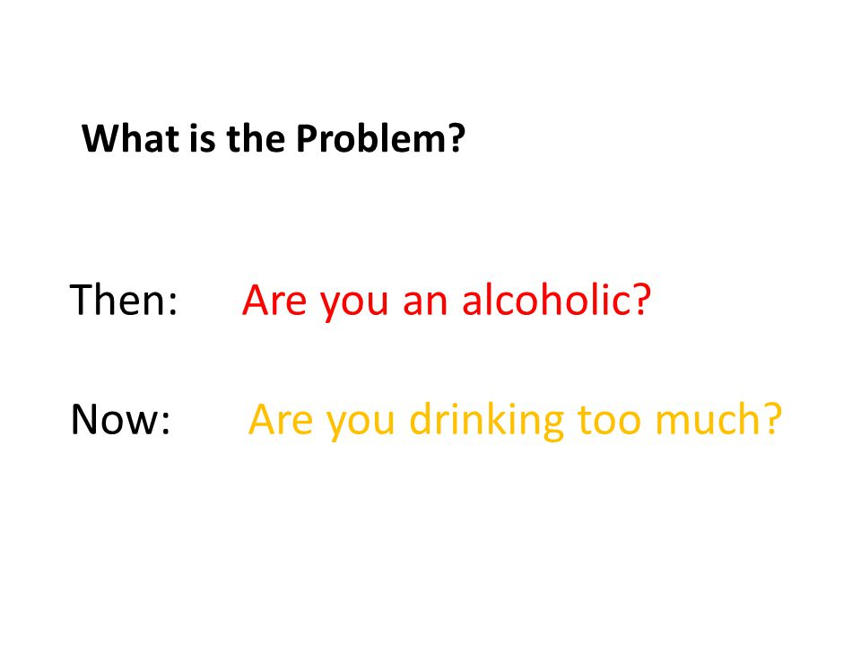 What is the Problem Then: Are you an alcoholic Now: Are you drinking too much
