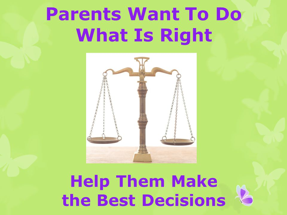 Parents Want To Do What Is Right Help Them Make the Best Decisions