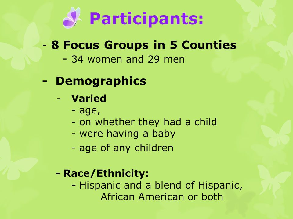 Participants: - 8 Focus Groups in 5 Counties - 34 women and 29 men - Demographics -Varied - age, - on whether they had a child - were having a baby - age of any children - Race/Ethnicity: - Hispanic and a blend of Hispanic, African American or both