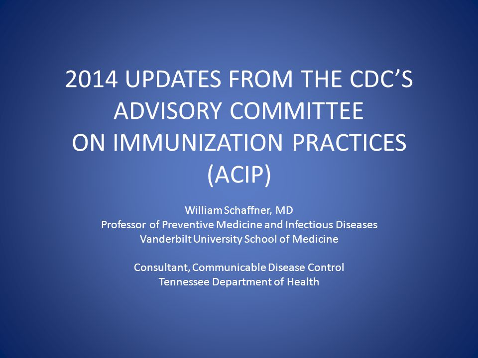 2014 UPDATES FROM THE CDC'S ADVISORY COMMITTEE ON IMMUNIZATION PRACTICES (ACIP) William Schaffner, MD Professor of Preventive Medicine and Infectious Diseases Vanderbilt University School of Medicine Consultant, Communicable Disease Control Tennessee Department of Health